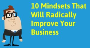 10 Mindsets That Will Radically Improve Your Business